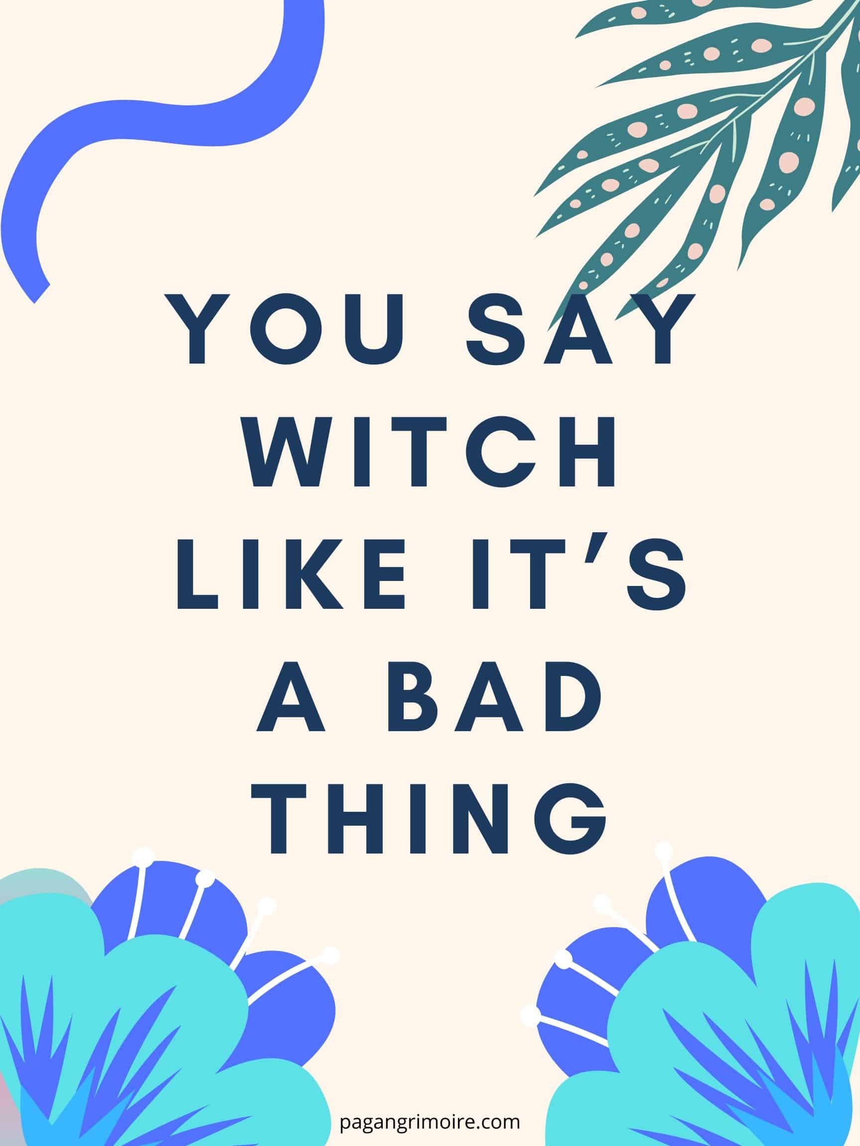 Witch Quotes - You Say Witch Like It's a Bad Thing